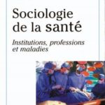Sociologie de la santé Institutions, professions, maladies